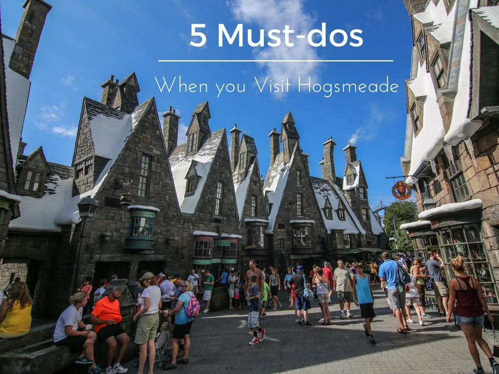 5 Must-Dos When You Visit Hogsmeade At The Wizarding World Of Harry Potter