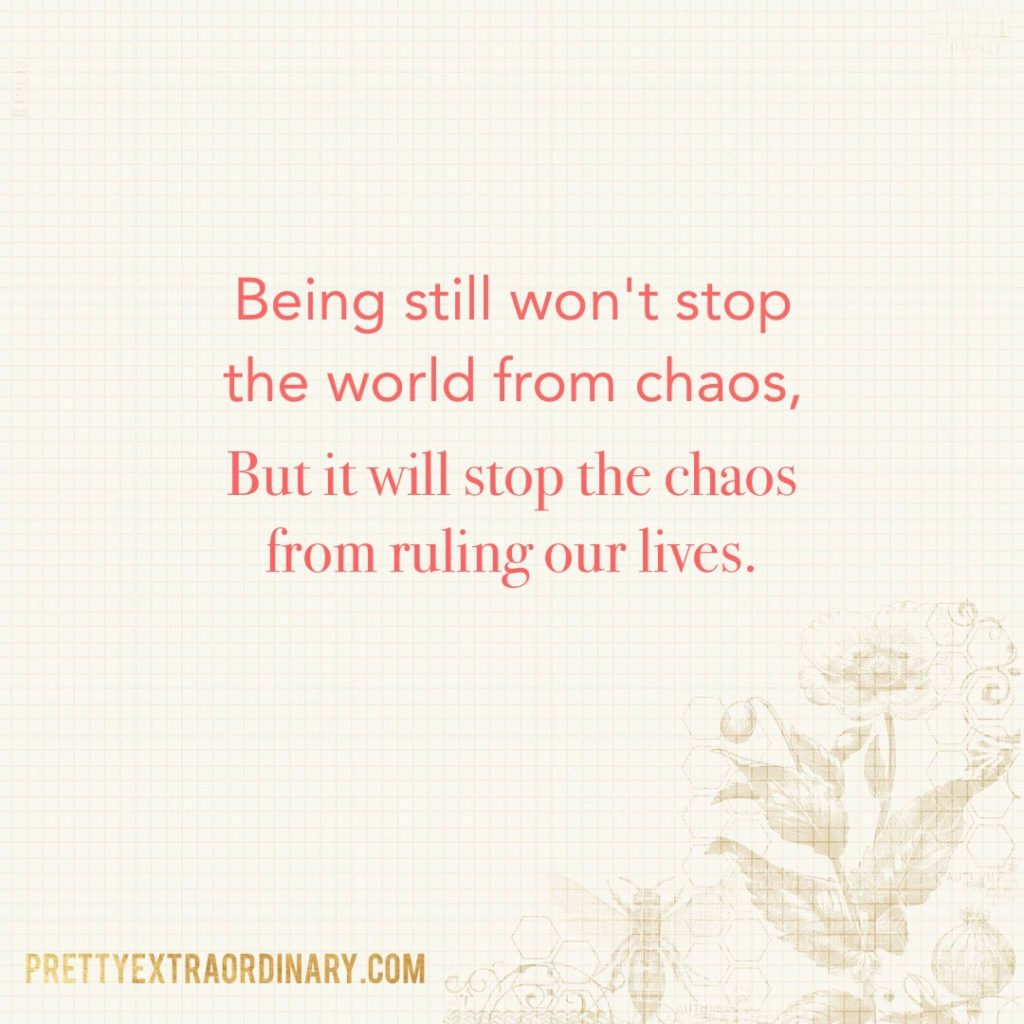 Being still won't stop the world from chaos, but it will stop the chaos from ruling our lives. // PrettyExtraordinary.com