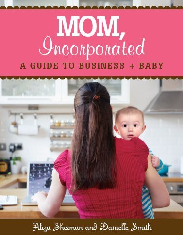 Mom Incorporated - A guide to Business + Baby